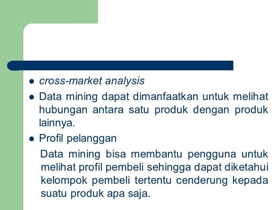 cross-market analysis Data mining dapat dimanfaatkan untuk melihat hubungan antara satu produk dengan produk lainnya.