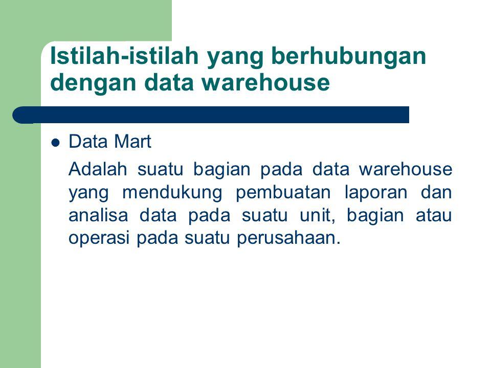 Istilah-istilah yang berhubungan dengan data warehouse Data Mart Adalah suatu bagian pada data warehouse yang mendukung pembuatan laporan dan analisa data pada suatu unit, bagian atau operasi pada suatu perusahaan.