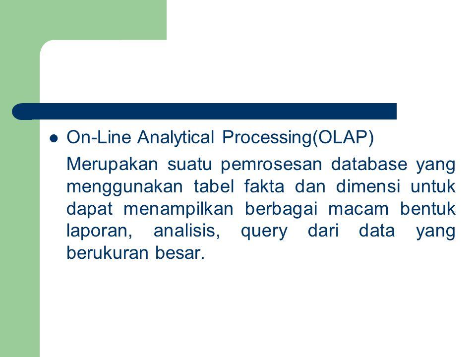 On-Line Analytical Processing(OLAP) Merupakan suatu pemrosesan database yang menggunakan tabel fakta dan dimensi untuk dapat menampilkan berbagai macam bentuk laporan, analisis, query dari data yang berukuran besar.