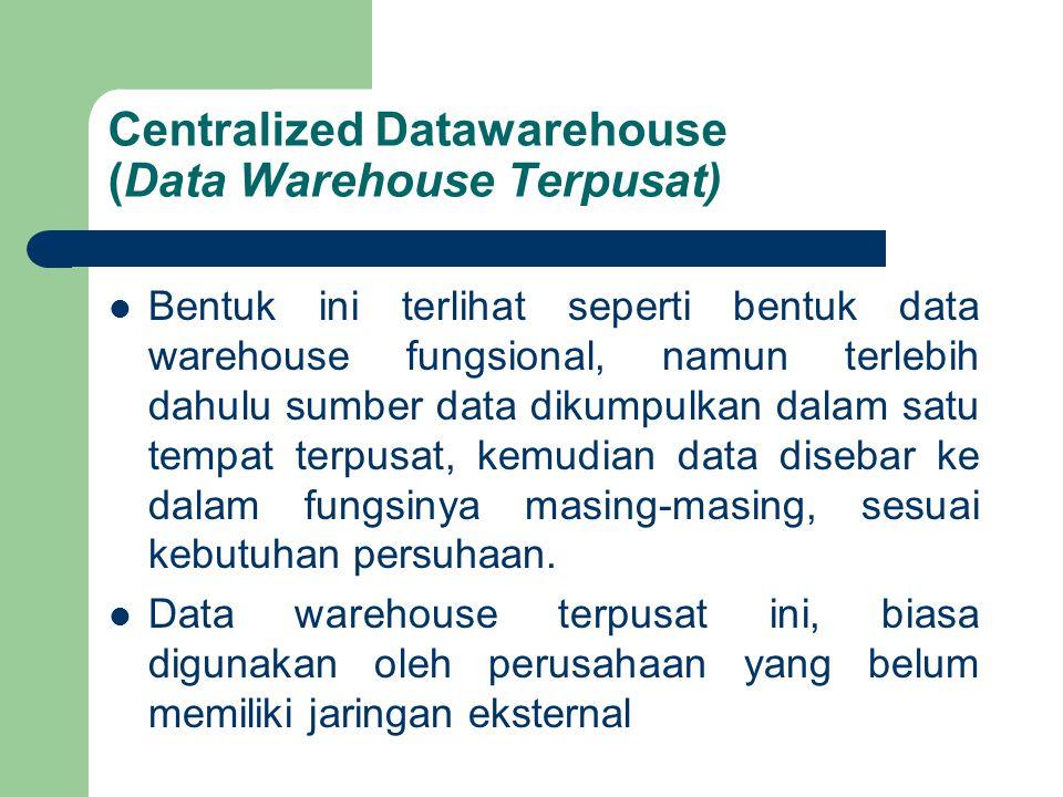 Centralized Datawarehouse (Data Warehouse Terpusat) Bentuk ini terlihat seperti bentuk data warehouse fungsional, namun terlebih dahulu sumber data dikumpulkan dalam satu tempat terpusat, kemudian data disebar ke dalam fungsinya masing-masing, sesuai kebutuhan persuhaan.