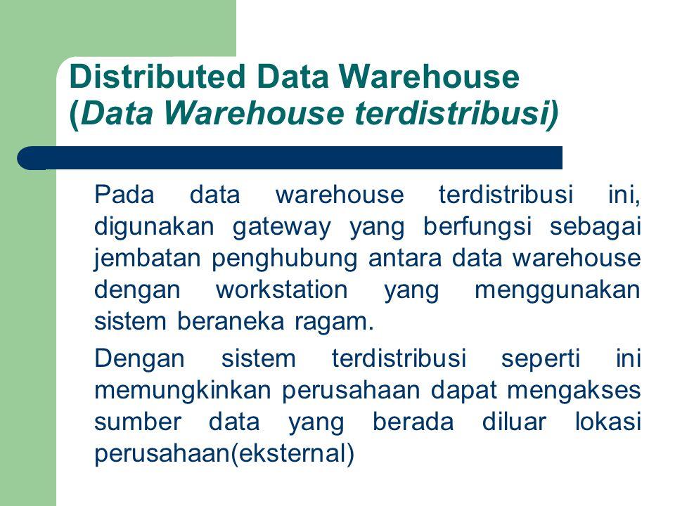Distributed Data Warehouse (Data Warehouse terdistribusi) Pada data warehouse terdistribusi ini, digunakan gateway yang berfungsi sebagai jembatan penghubung antara data warehouse dengan workstation yang menggunakan sistem beraneka ragam.