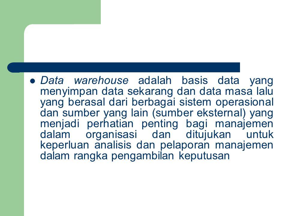 Data warehouse adalah basis data yang menyimpan data sekarang dan data masa lalu yang berasal dari berbagai sistem operasional dan sumber yang lain (sumber eksternal) yang menjadi perhatian penting bagi manajemen dalam organisasi dan ditujukan untuk keperluan analisis dan pelaporan manajemen dalam rangka pengambilan keputusan