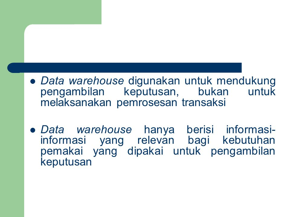 Data warehouse digunakan untuk mendukung pengambilan keputusan, bukan untuk melaksanakan pemrosesan transaksi Data warehouse hanya berisi informasi- informasi yang relevan bagi kebutuhan pemakai yang dipakai untuk pengambilan keputusan