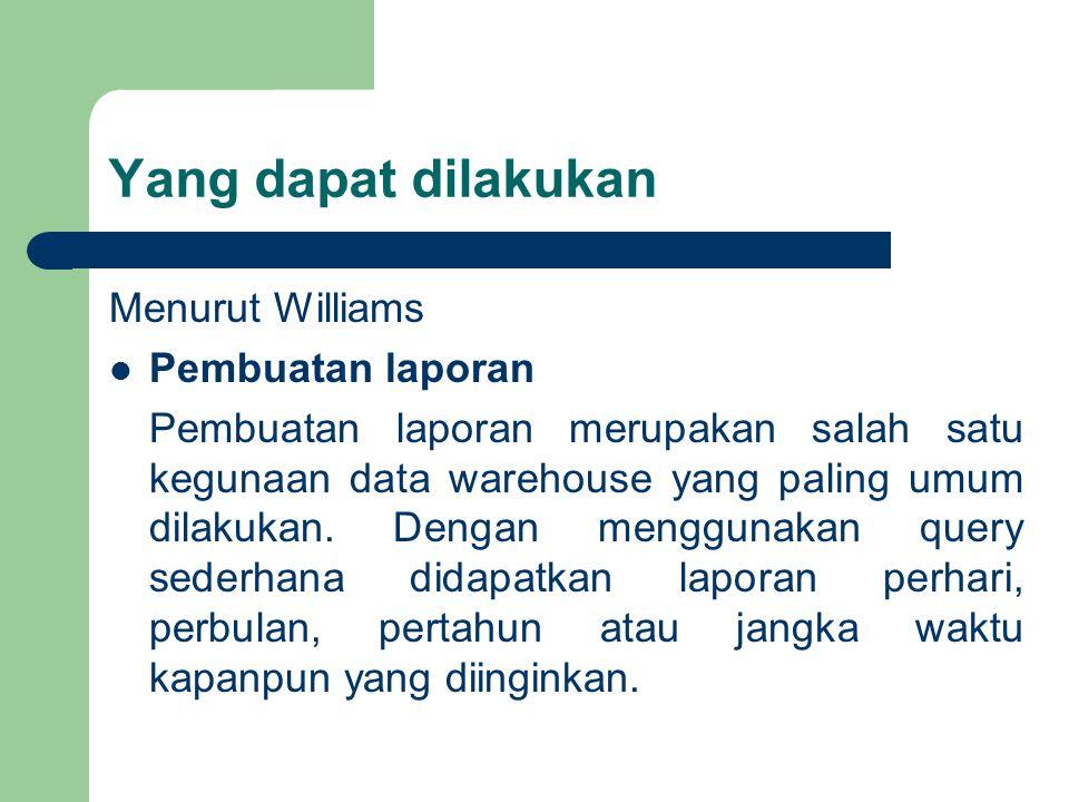 Yang dapat dilakukan Menurut Williams Pembuatan laporan Pembuatan laporan merupakan salah satu kegunaan data warehouse yang paling umum dilakukan.
