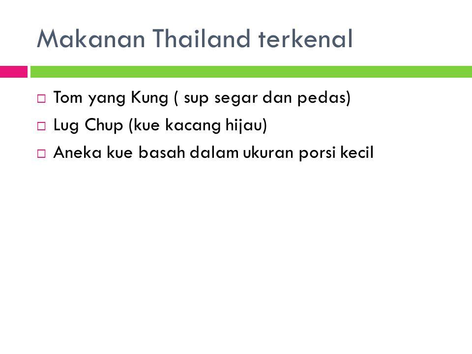 Makanan Thailand terkenal  Tom yang Kung ( sup segar dan pedas)  Lug Chup (kue kacang hijau)  Aneka kue basah dalam ukuran porsi kecil