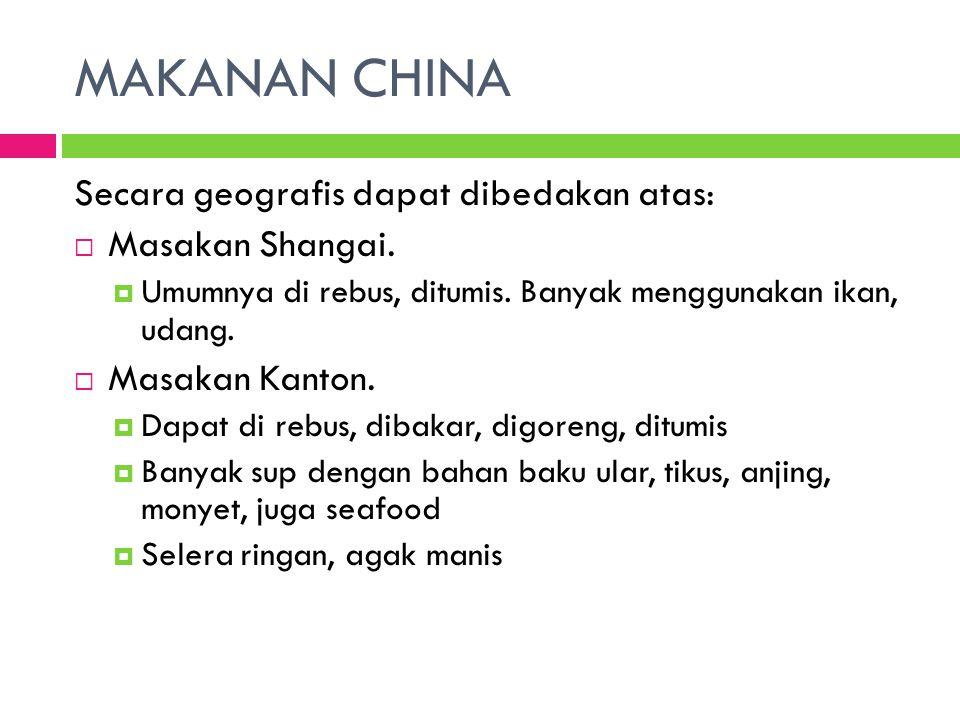 MAKANAN CHINA Secara geografis dapat dibedakan atas:  Masakan Shangai.  Umumnya di rebus, ditumis. Banyak menggunakan ikan, udang.  Masakan Kanton.