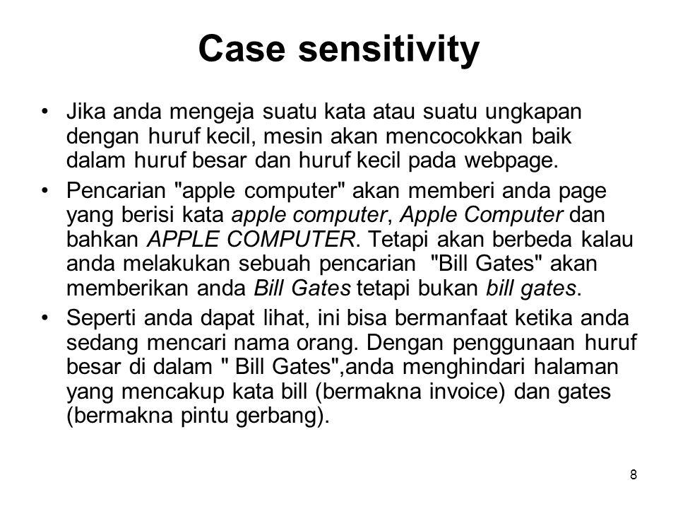 8 Case sensitivity Jika anda mengeja suatu kata atau suatu ungkapan dengan huruf kecil, mesin akan mencocokkan baik dalam huruf besar dan huruf kecil pada webpage.