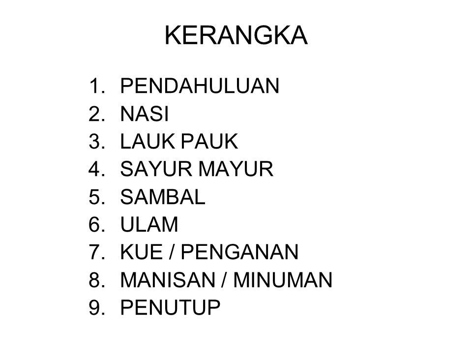 KERANGKA 1.PENDAHULUAN 2.NASI 3.LAUK PAUK 4.SAYUR MAYUR 5.SAMBAL 6.ULAM 7.KUE / PENGANAN 8.MANISAN / MINUMAN 9.PENUTUP