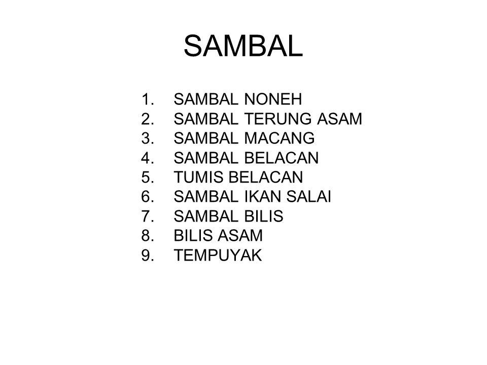 SAMBAL 1.SAMBAL NONEH 2.SAMBAL TERUNG ASAM 3.SAMBAL MACANG 4.SAMBAL BELACAN 5.TUMIS BELACAN 6.SAMBAL IKAN SALAI 7.SAMBAL BILIS 8.BILIS ASAM 9.TEMPUYAK