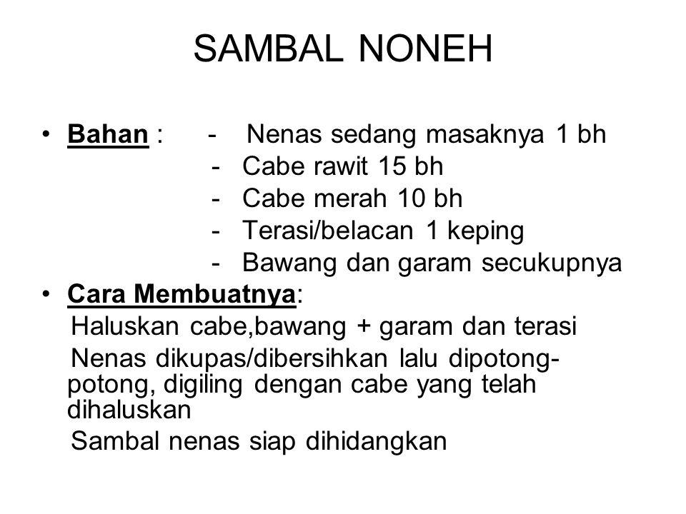 SAMBAL NONEH Bahan : - Nenas sedang masaknya 1 bh - Cabe rawit 15 bh - Cabe merah 10 bh - Terasi/belacan 1 keping - Bawang dan garam secukupnya Cara M