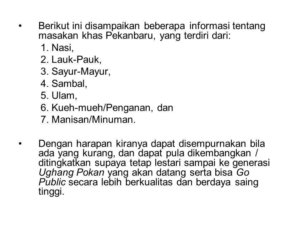 Berikut ini disampaikan beberapa informasi tentang masakan khas Pekanbaru, yang terdiri dari: 1. Nasi, 2. Lauk-Pauk, 3. Sayur-Mayur, 4. Sambal, 5. Ula