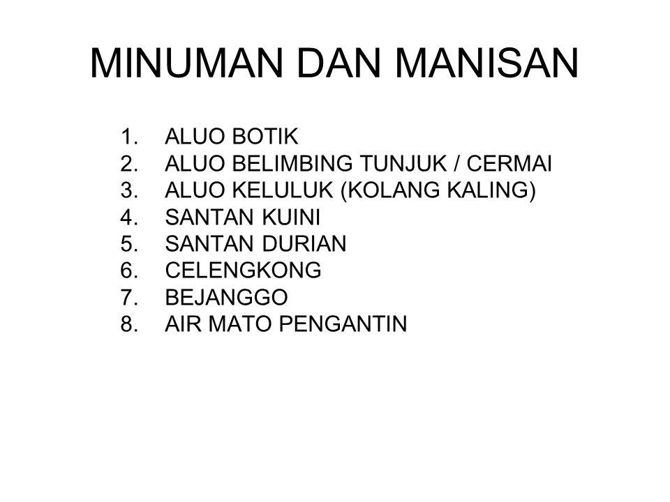 MINUMAN DAN MANISAN 1.ALUO BOTIK 2.ALUO BELIMBING TUNJUK / CERMAI 3.ALUO KELULUK (KOLANG KALING) 4.SANTAN KUINI 5.SANTAN DURIAN 6.CELENGKONG 7.BEJANGG