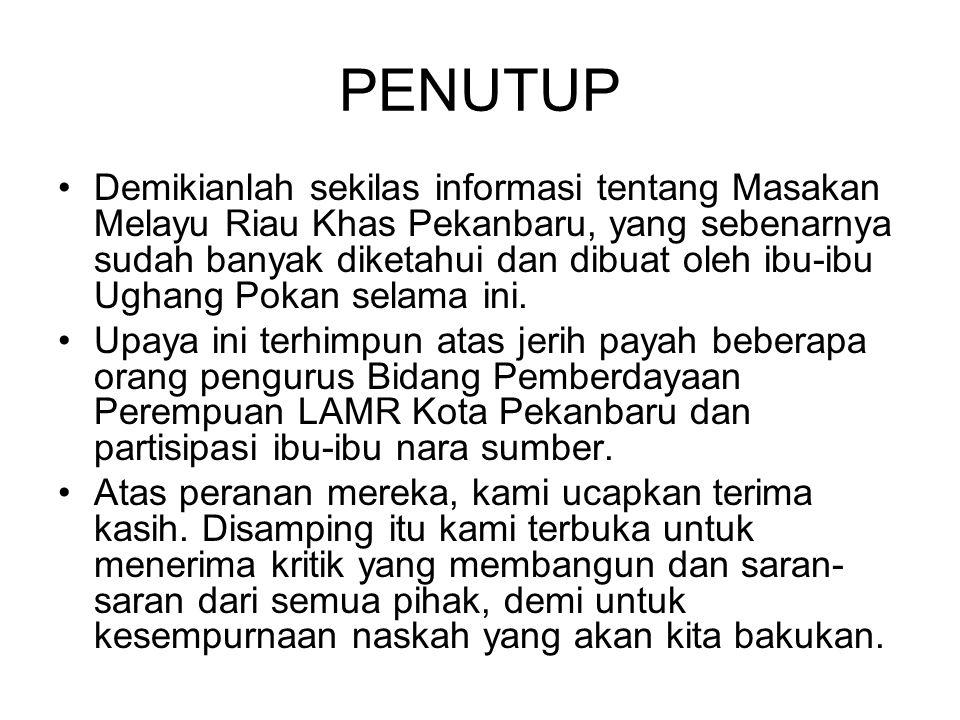 PENUTUP Demikianlah sekilas informasi tentang Masakan Melayu Riau Khas Pekanbaru, yang sebenarnya sudah banyak diketahui dan dibuat oleh ibu-ibu Ughan