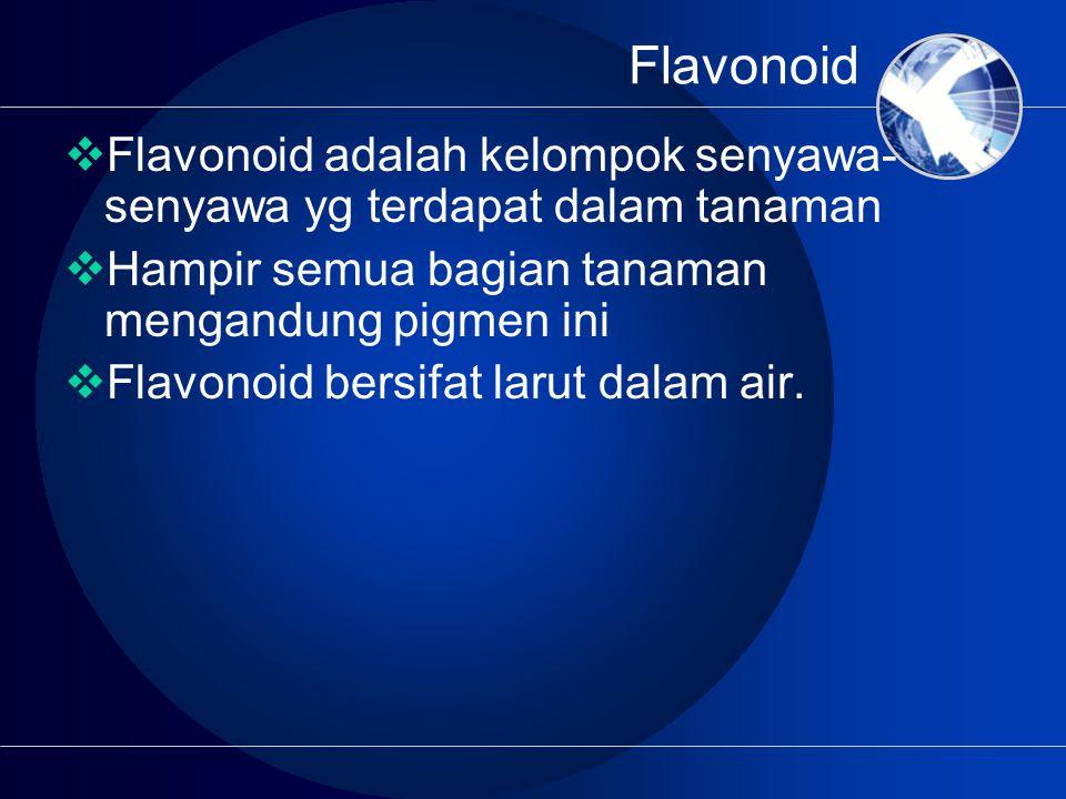 Flavonoid  Flavonoid adalah kelompok senyawa- senyawa yg terdapat dalam tanaman  Hampir semua bagian tanaman mengandung pigmen ini  Flavonoid bersifat larut dalam air.