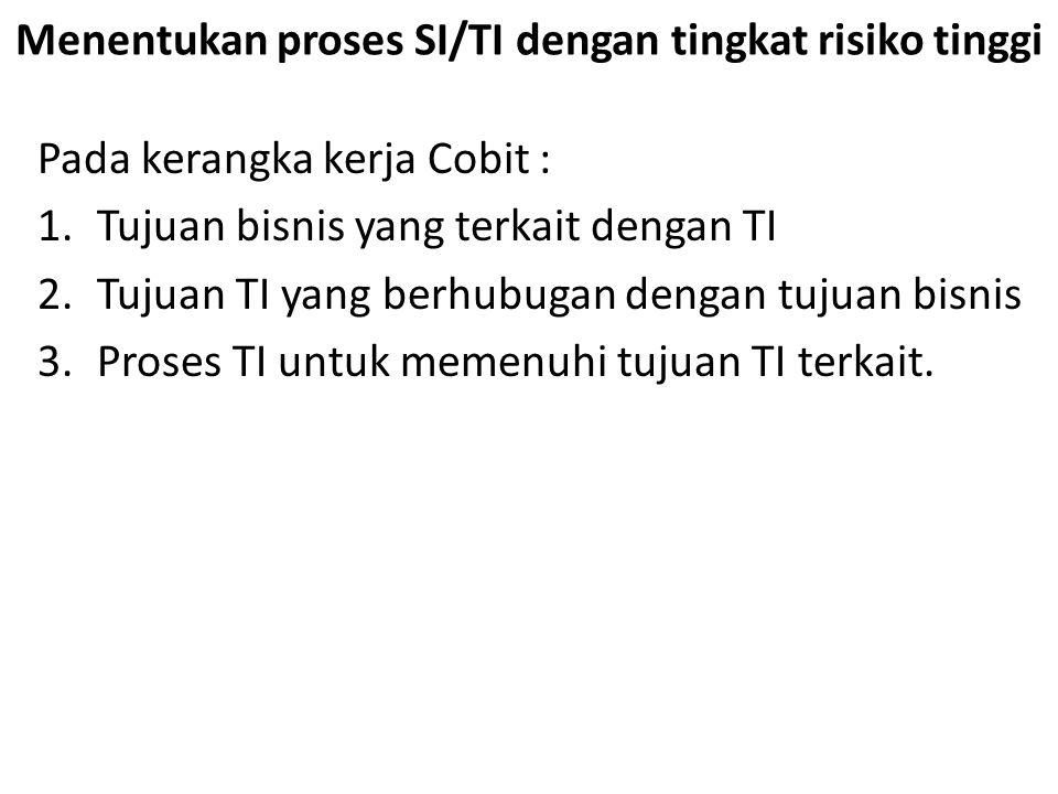 Menentukan proses SI/TI dengan tingkat risiko tinggi Pada kerangka kerja Cobit : 1.Tujuan bisnis yang terkait dengan TI 2.Tujuan TI yang berhubugan dengan tujuan bisnis 3.Proses TI untuk memenuhi tujuan TI terkait.