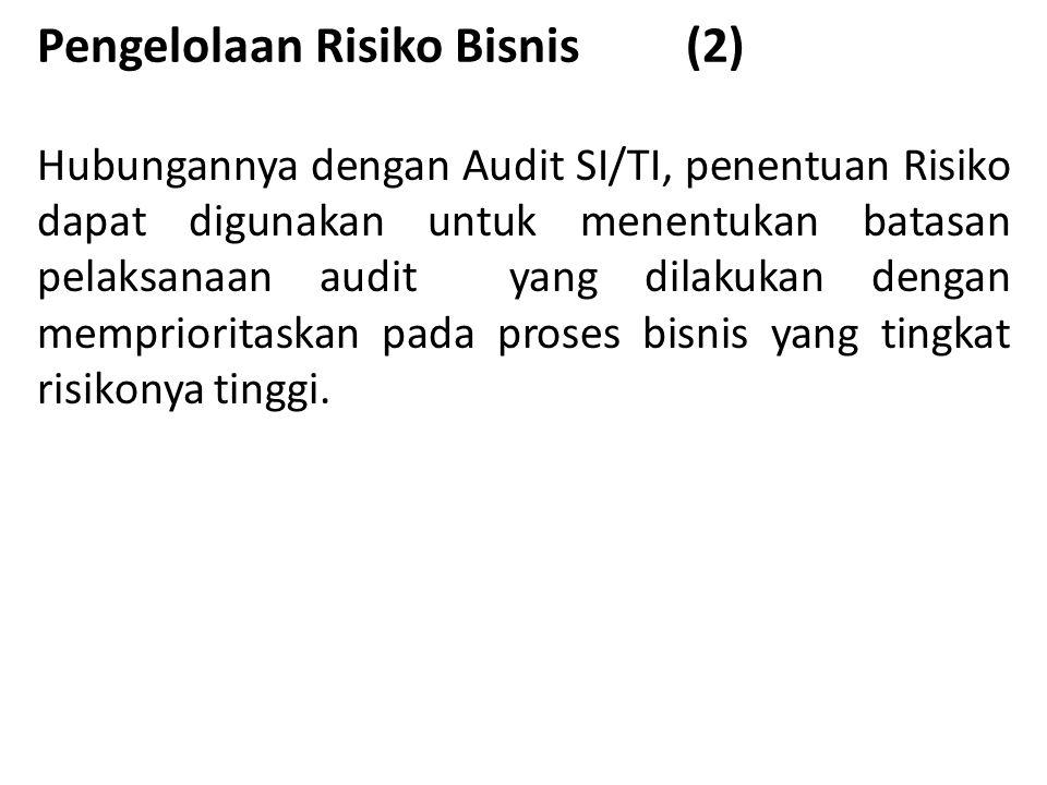 Pengelolaan Risiko Bisnis (2) Hubungannya dengan Audit SI/TI, penentuan Risiko dapat digunakan untuk menentukan batasan pelaksanaan audit yang dilakukan dengan memprioritaskan pada proses bisnis yang tingkat risikonya tinggi.