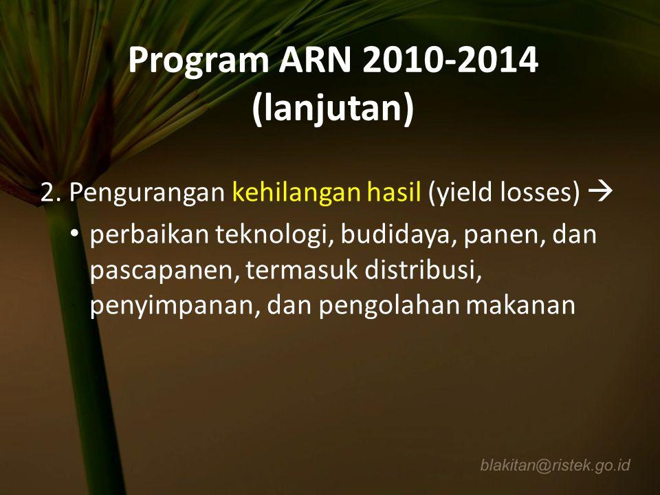 Program ARN 2010-2014 (lanjutan) 2. Pengurangan kehilangan hasil (yield losses)  perbaikan teknologi, budidaya, panen, dan pascapanen, termasuk distr