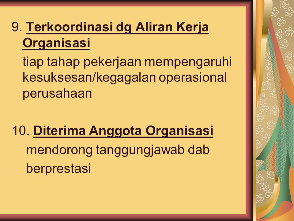 9. Terkoordinasi dg Aliran Kerja Organisasi tiap tahap pekerjaan mempengaruhi kesuksesan/kegagalan operasional perusahaan 10. Diterima Anggota Organis