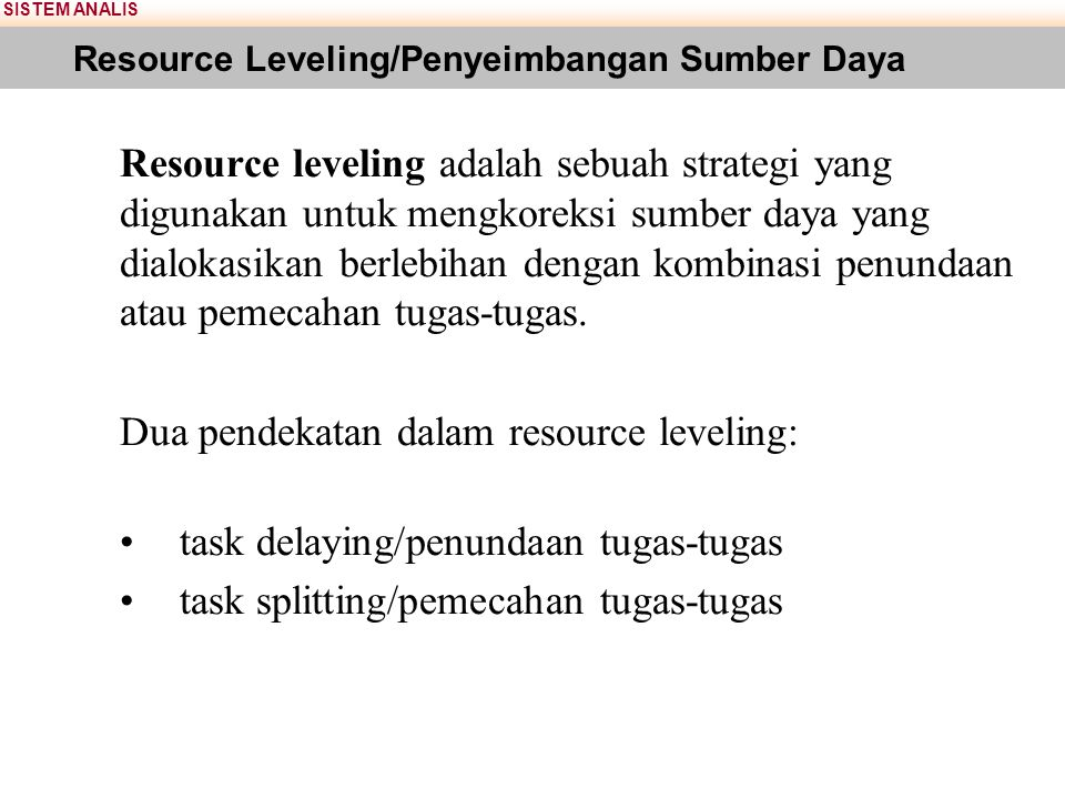 SISTEM ANALIS Resource Leveling/Penyeimbangan Sumber Daya Resource leveling adalah sebuah strategi yang digunakan untuk mengkoreksi sumber daya yang d