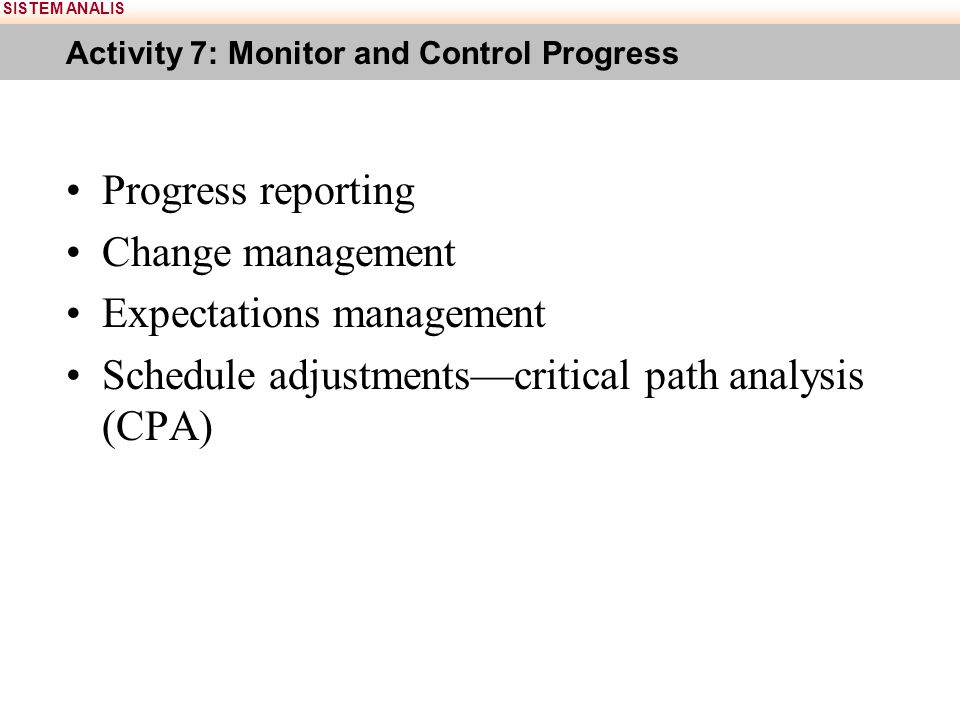 SISTEM ANALIS Activity 7: Monitor and Control Progress Progress reporting Change management Expectations management Schedule adjustments—critical path