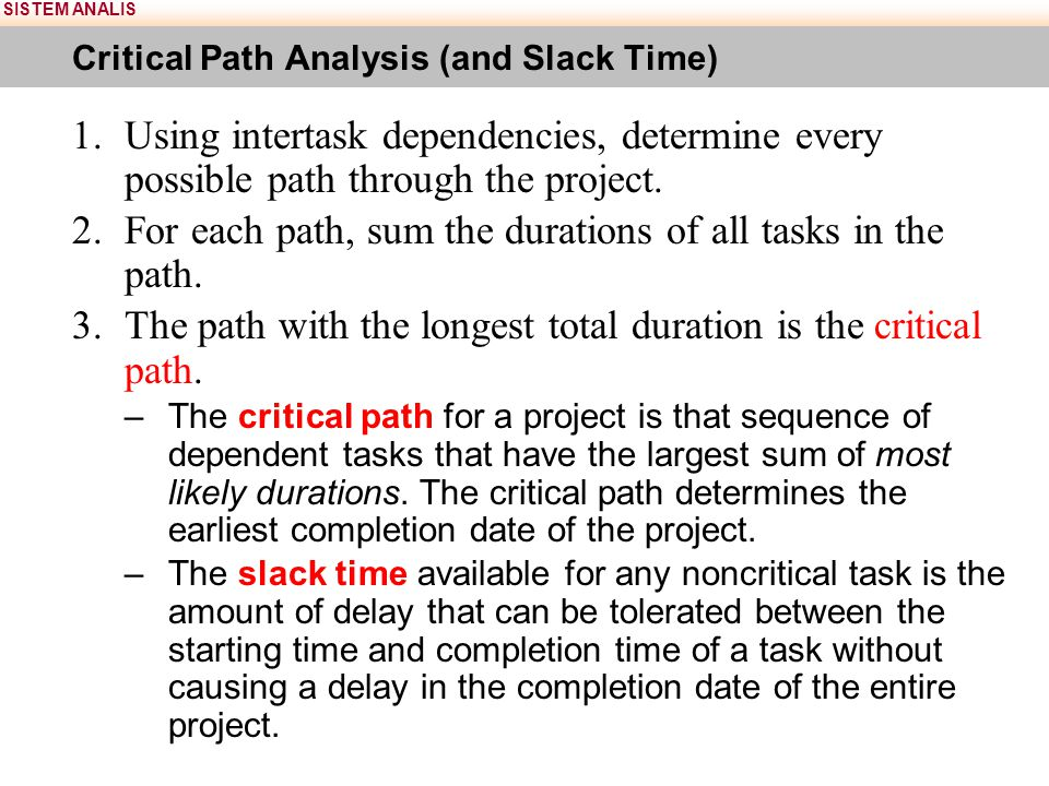 SISTEM ANALIS Critical Path Analysis (and Slack Time) 1.Using intertask dependencies, determine every possible path through the project. 2.For each pa