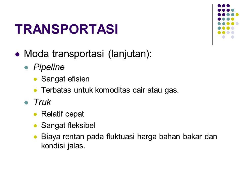 TRANSPORTASI Moda transportasi (lanjutan): Pipeline Sangat efisien Terbatas untuk komoditas cair atau gas. Truk Relatif cepat Sangat fleksibel Biaya r