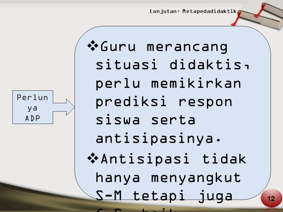 lanjutan: Metapedadidaktik Perlun ya ADP  Guru merancang situasi didaktis, perlu memikirkan prediksi respon siswa serta antisipasinya.  Antisipasi t