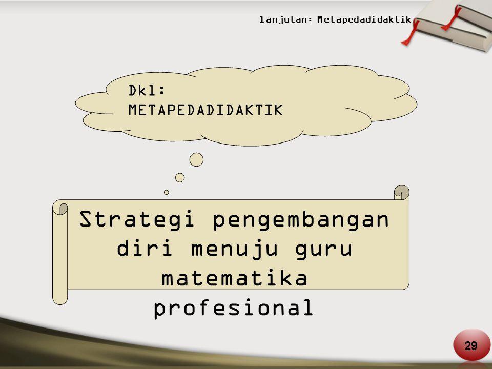 lanjutan: Metapedadidaktik Dkl: METAPEDADIDAKTIK Strategi pengembangan diri menuju guru matematika profesional 29