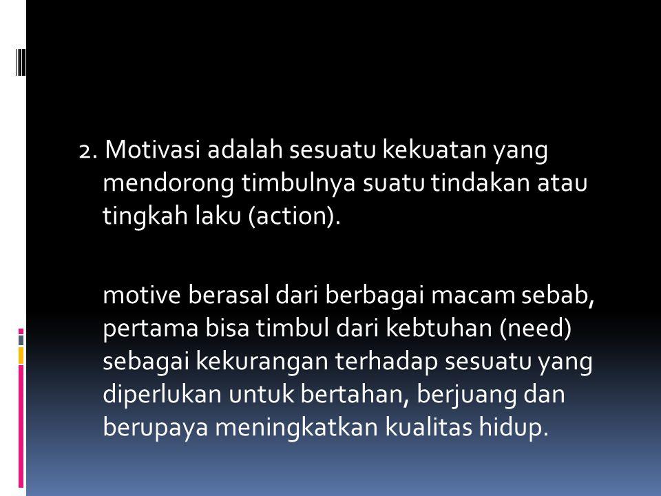 2. Motivasi adalah sesuatu kekuatan yang mendorong timbulnya suatu tindakan atau tingkah laku (action). motive berasal dari berbagai macam sebab, pert