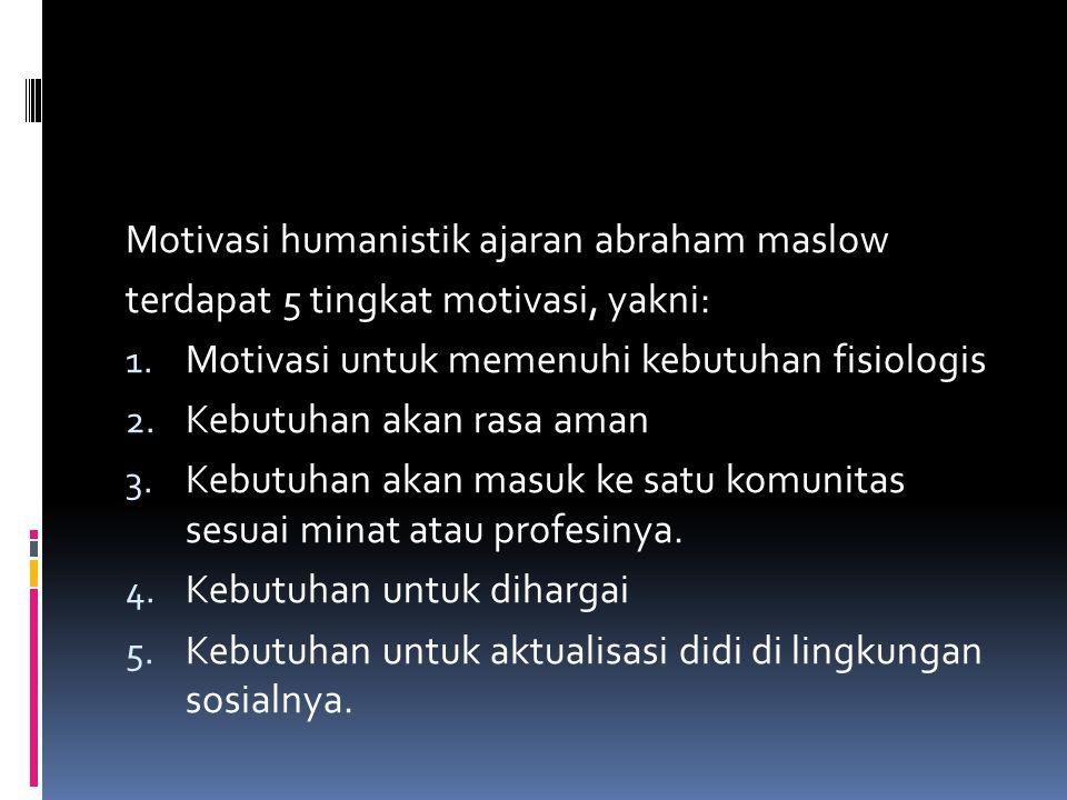 Motivasi humanistik ajaran abraham maslow terdapat 5 tingkat motivasi, yakni: 1. Motivasi untuk memenuhi kebutuhan fisiologis 2. Kebutuhan akan rasa a