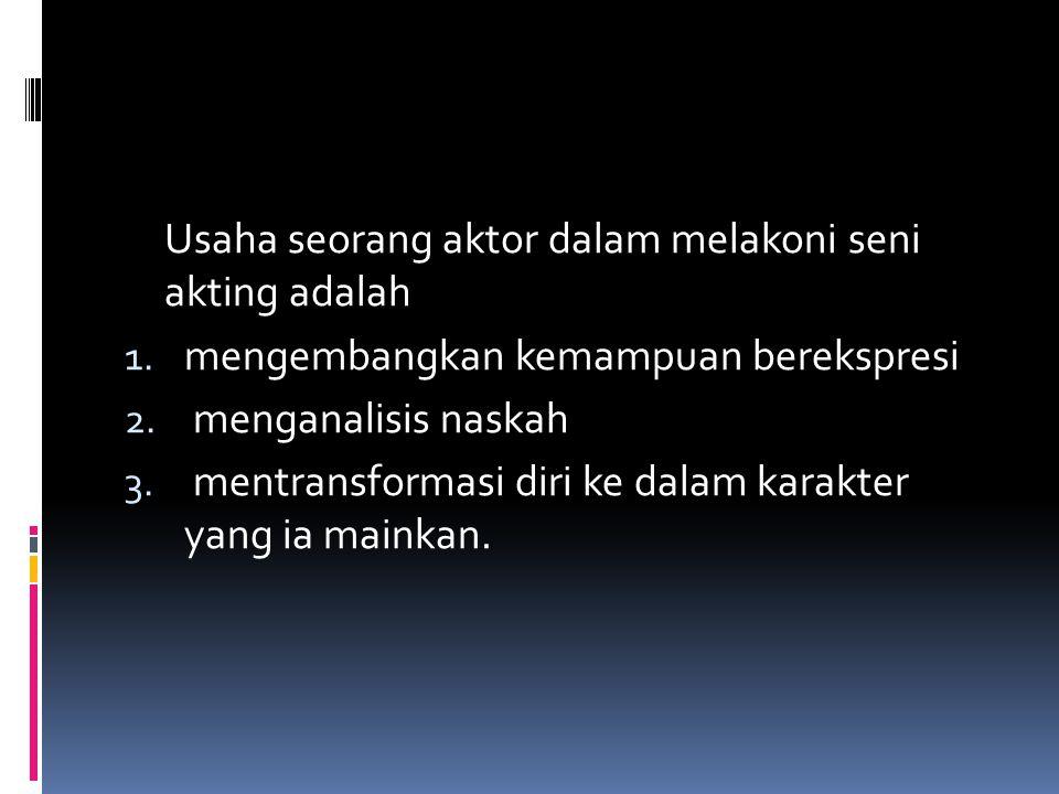 Usaha seorang aktor dalam melakoni seni akting adalah 1. mengembangkan kemampuan berekspresi 2. menganalisis naskah 3. mentransformasi diri ke dalam k