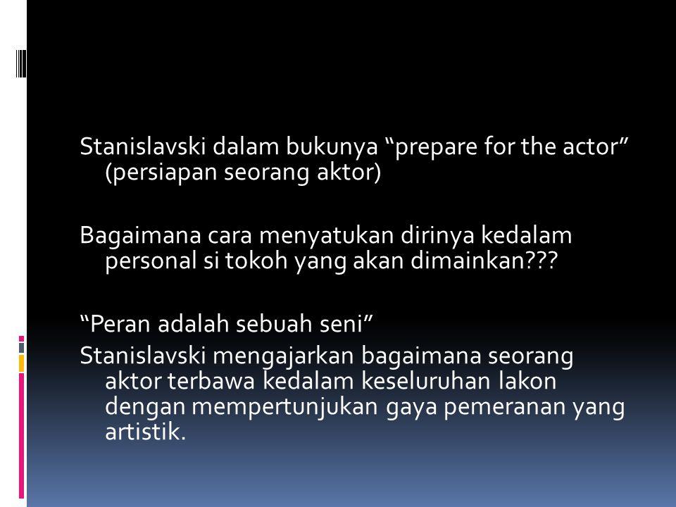 """Stanislavski dalam bukunya """"prepare for the actor"""" (persiapan seorang aktor) Bagaimana cara menyatukan dirinya kedalam personal si tokoh yang akan dim"""