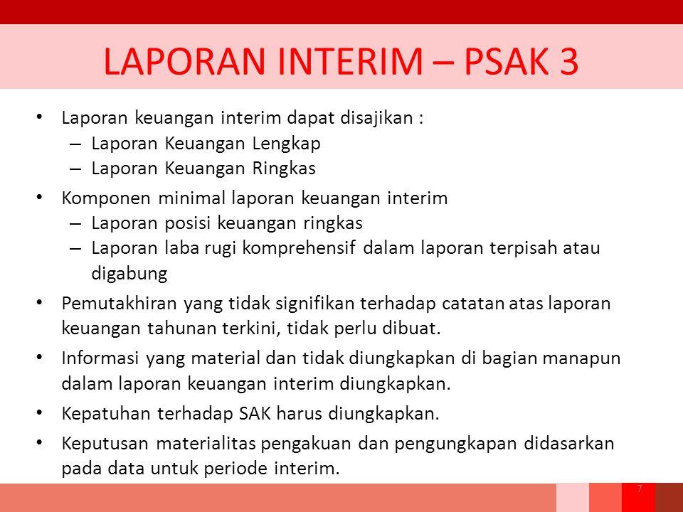 LAPORAN INTERIM – PSAK 3 Laporan keuangan interim dapat disajikan : – Laporan Keuangan Lengkap – Laporan Keuangan Ringkas Komponen minimal laporan keu