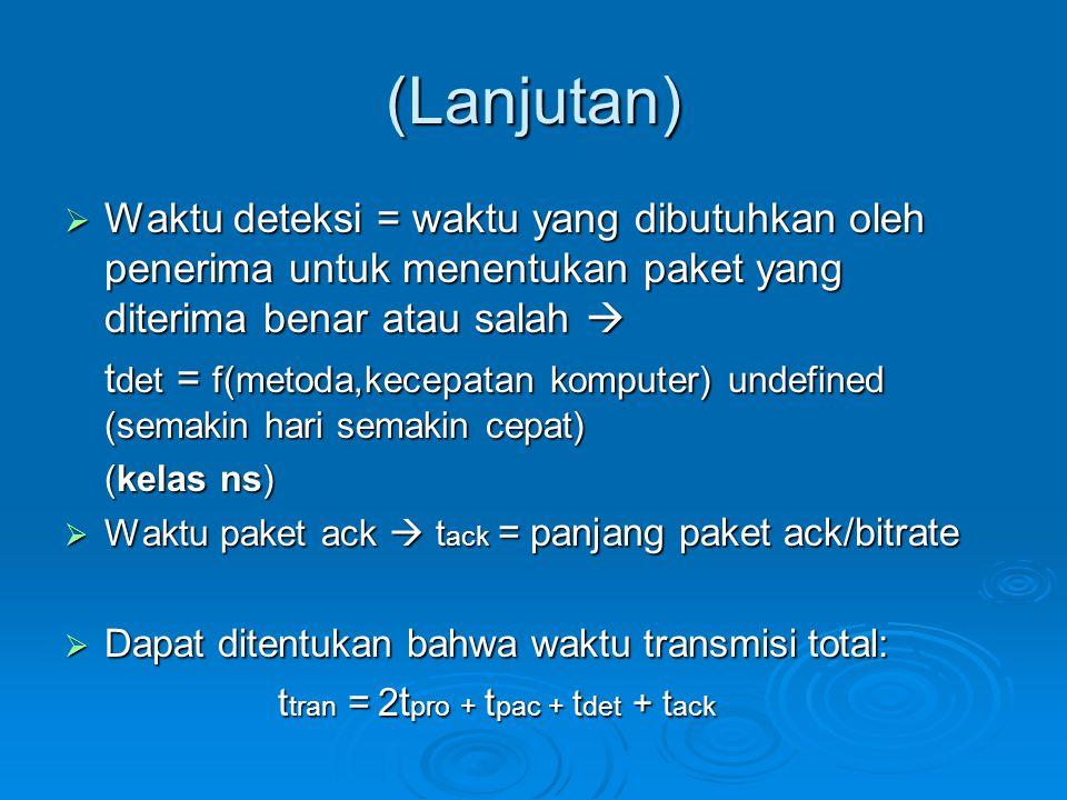 (Lanjutan)  Waktu deteksi = waktu yang dibutuhkan oleh penerima untuk menentukan paket yang diterima benar atau salah  t det = f(metoda,kecepatan ko