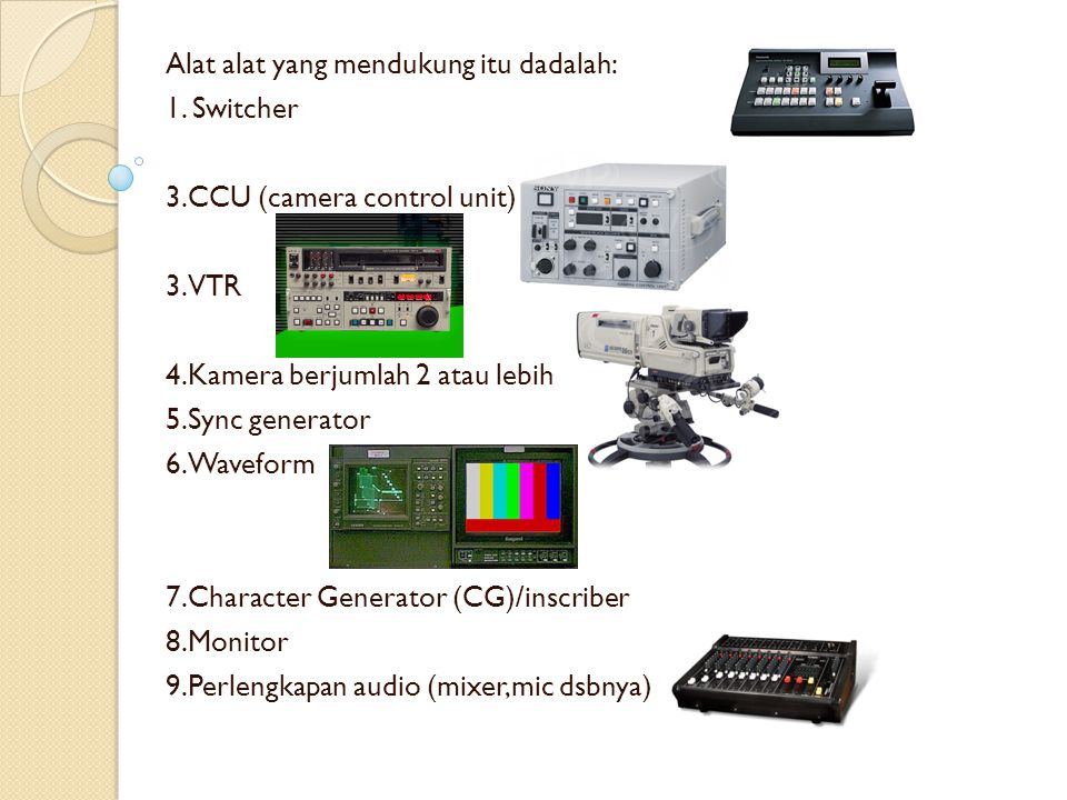 Alat alat yang mendukung itu dadalah: 1. Switcher 3.CCU (camera control unit) 3.VTR 4.Kamera berjumlah 2 atau lebih 5.Sync generator 6.Waveform 7.Char