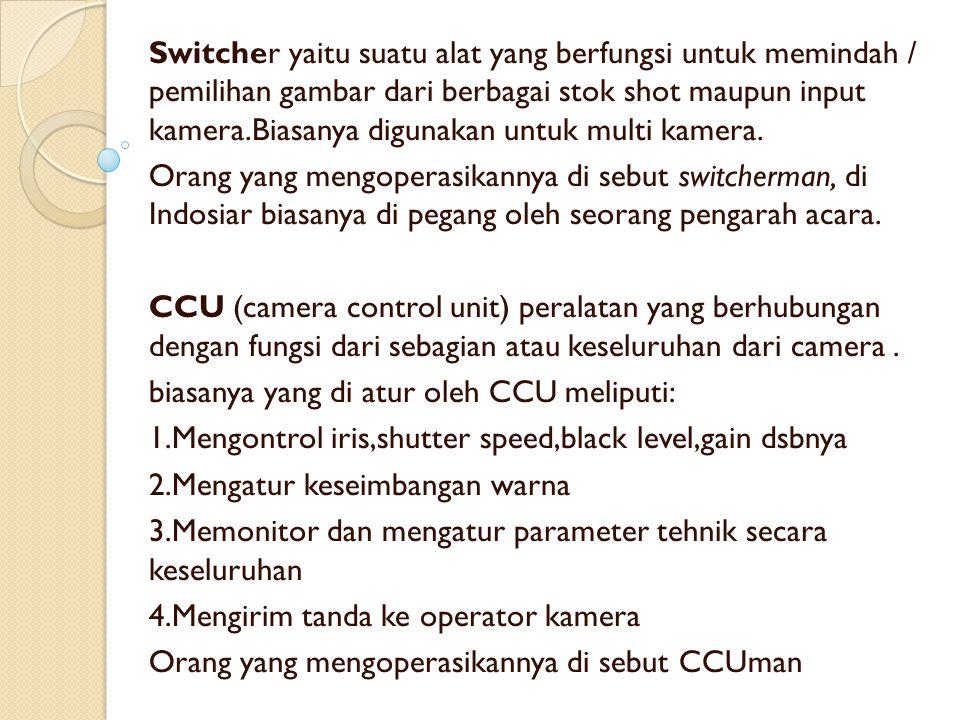 Switcher yaitu suatu alat yang berfungsi untuk memindah / pemilihan gambar dari berbagai stok shot maupun input kamera.Biasanya digunakan untuk multi kamera.
