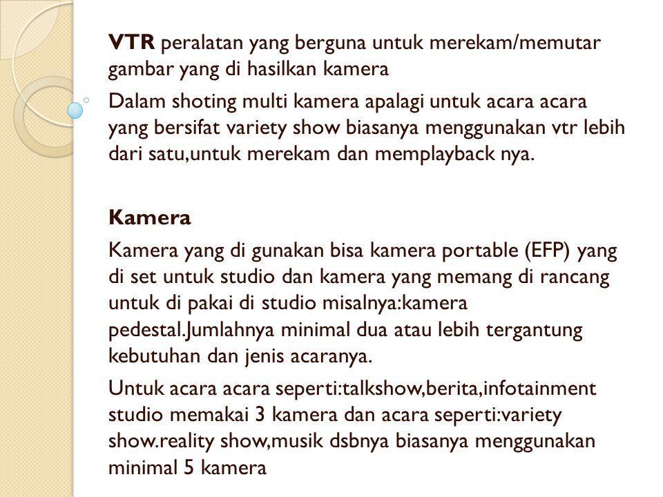 VTR peralatan yang berguna untuk merekam/memutar gambar yang di hasilkan kamera Dalam shoting multi kamera apalagi untuk acara acara yang bersifat variety show biasanya menggunakan vtr lebih dari satu,untuk merekam dan memplayback nya.