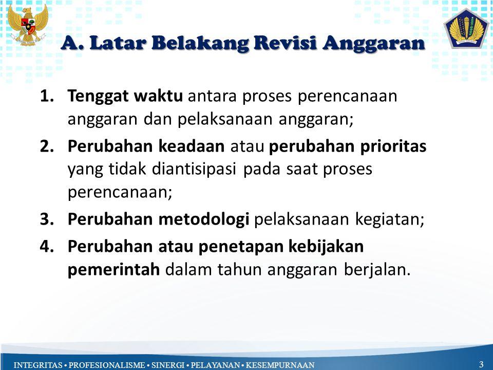 INTEGRITAS PROFESIONALISME SINERGI PELAYANAN KESEMPURNAAN 3 A. Latar Belakang Revisi Anggaran 1.Tenggat waktu antara proses perencanaan anggaran dan p