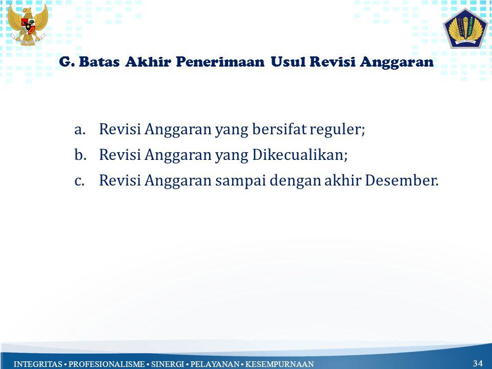 INTEGRITAS PROFESIONALISME SINERGI PELAYANAN KESEMPURNAAN 34 G. Batas Akhir Penerimaan Usul Revisi Anggaran a.Revisi Anggaran yang bersifat reguler; b