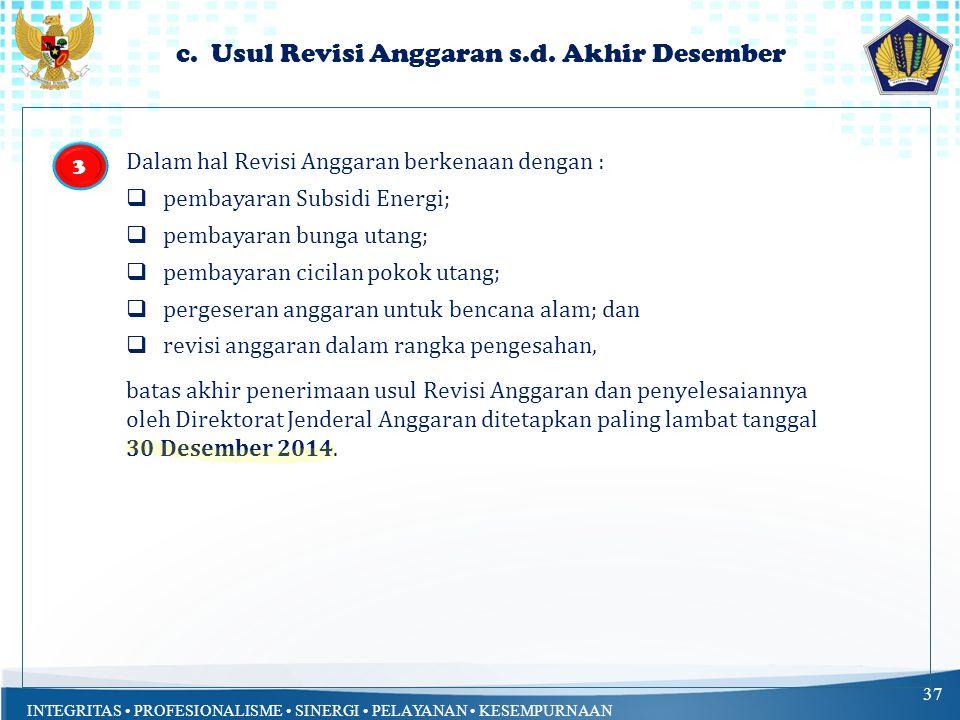 INTEGRITAS PROFESIONALISME SINERGI PELAYANAN KESEMPURNAAN c. Usul Revisi Anggaran s.d. Akhir Desember 37 Dalam hal Revisi Anggaran berkenaan dengan :