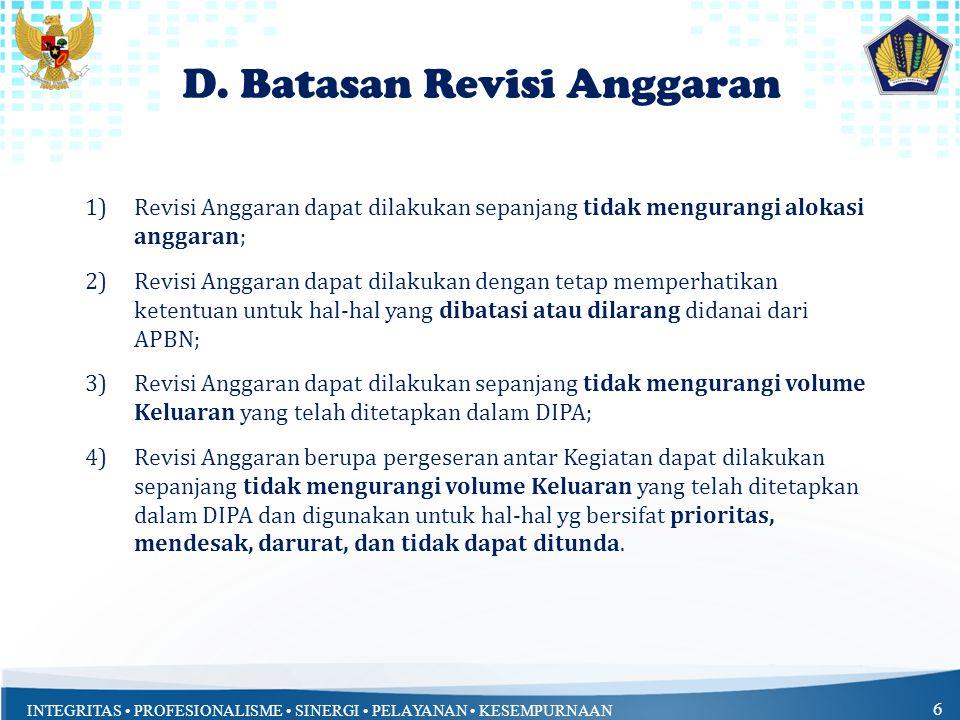 INTEGRITAS PROFESIONALISME SINERGI PELAYANAN KESEMPURNAAN 6 D. Batasan Revisi Anggaran 1)Revisi Anggaran dapat dilakukan sepanjang tidak mengurangi al
