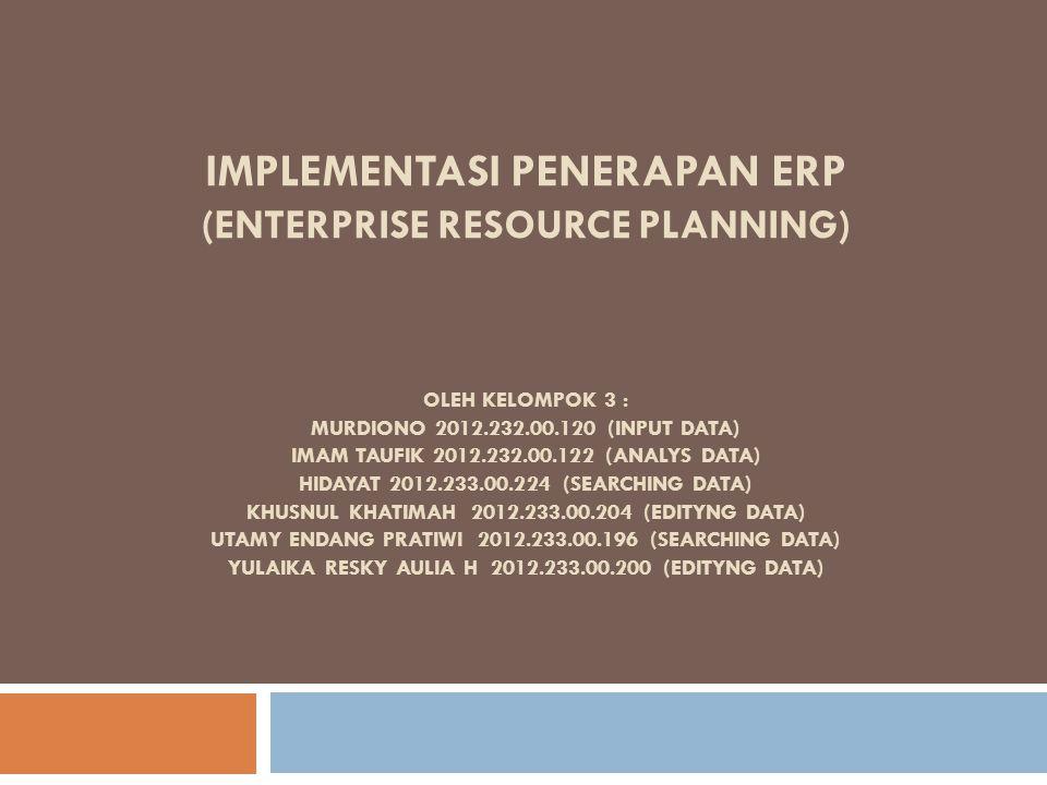 IMPLEMENTASI PENERAPAN ERP (ENTERPRISE RESOURCE PLANNING) OLEH KELOMPOK 3 : MURDIONO 2012.232.00.120 (INPUT DATA) IMAM TAUFIK 2012.232.00.122 (ANALYS