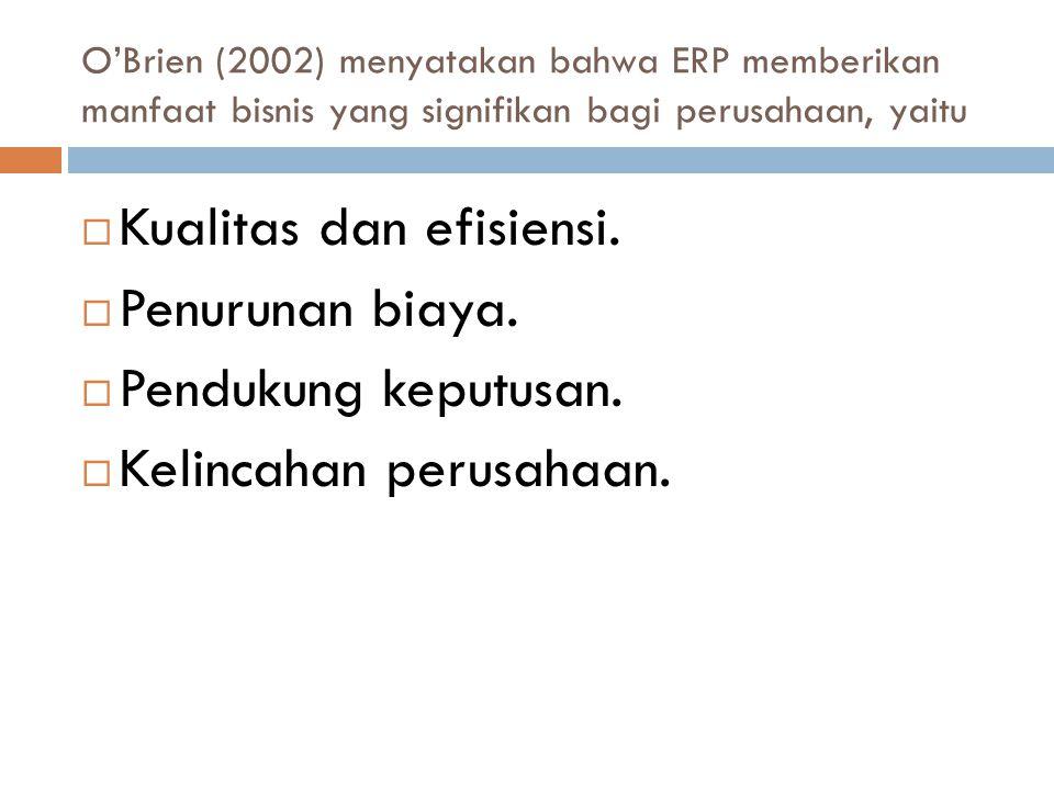 O'Brien (2002) menyatakan bahwa ERP memberikan manfaat bisnis yang signifikan bagi perusahaan, yaitu  Kualitas dan efisiensi.  Penurunan biaya.  Pe