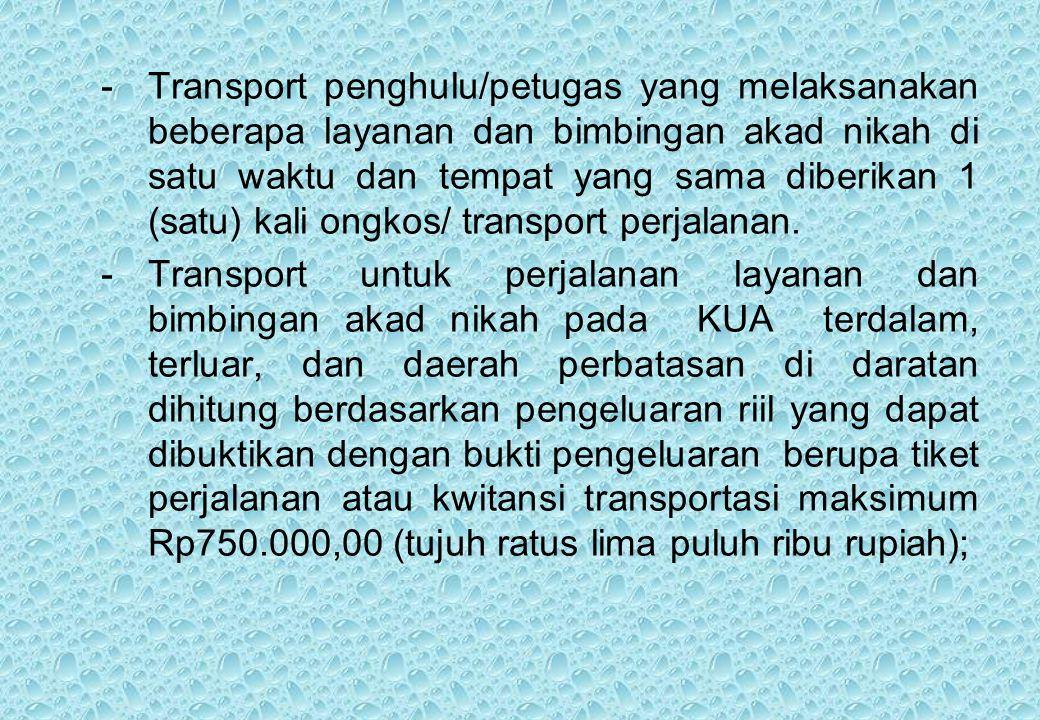 -Transport penghulu/petugas yang melaksanakan beberapa layanan dan bimbingan akad nikah di satu waktu dan tempat yang sama diberikan 1 (satu) kali ongkos/ transport perjalanan.
