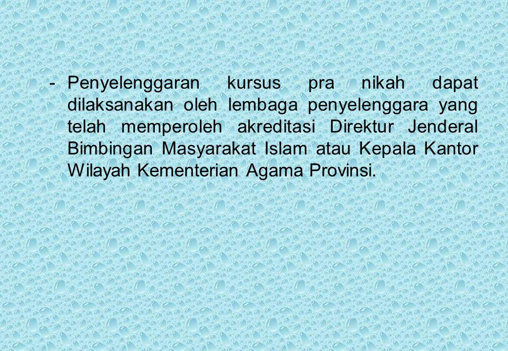 -Penyelenggaran kursus pra nikah dapat dilaksanakan oleh lembaga penyelenggara yang telah memperoleh akreditasi Direktur Jenderal Bimbingan Masyarakat Islam atau Kepala Kantor Wilayah Kementerian Agama Provinsi.