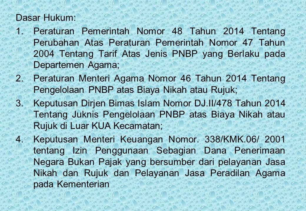 Dasar Hukum: 1.Peraturan Pemerintah Nomor 48 Tahun 2014 Tentang Perubahan Atas Peraturan Pemerintah Nomor 47 Tahun 2004 Tentang Tarif Atas Jenis PNBP yang Berlaku pada Departemen Agama; 2.Peraturan Menteri Agama Nomor 46 Tahun 2014 Tentang Pengelolaan PNBP atas Biaya Nikah atau Rujuk; 3.Keputusan Dirjen Bimas Islam Nomor DJ.II/478 Tahun 2014 Tentang Juknis Pengelolaan PNBP atas Biaya Nikah atau Rujuk di Luar KUA Kecamatan; 4.Keputusan Menteri Keuangan Nomor.