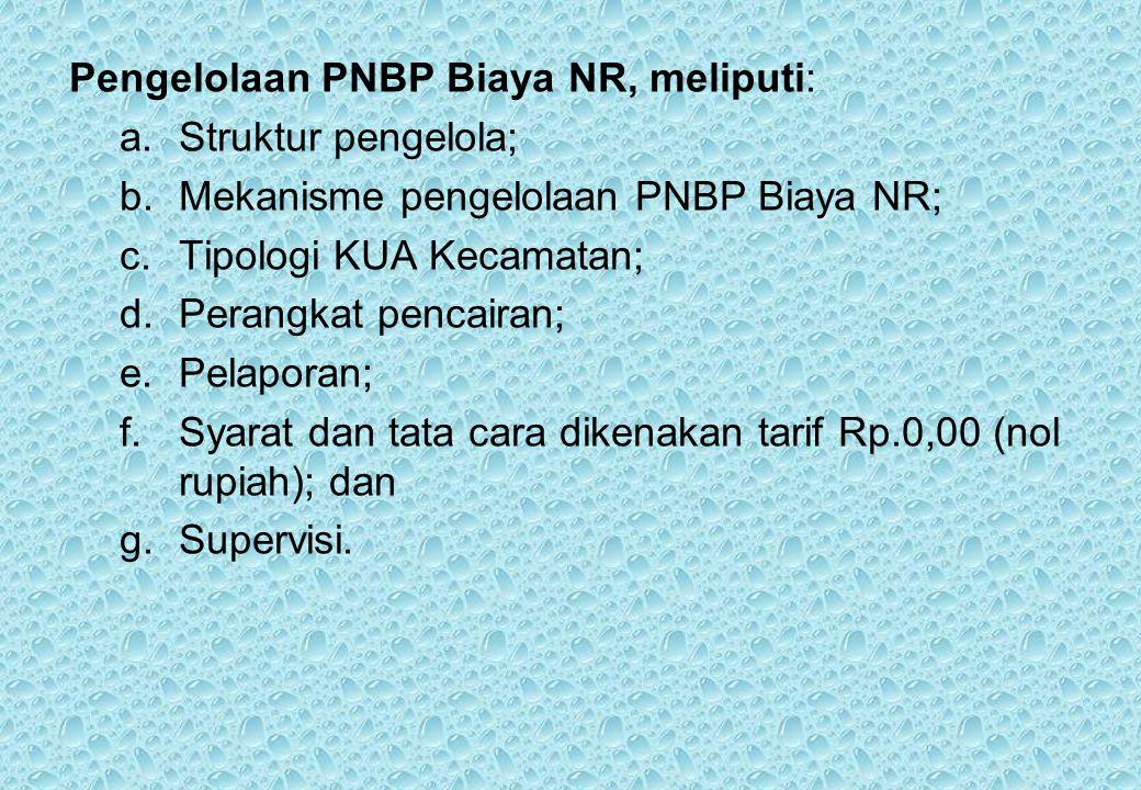 Pengelolaan PNBP Biaya NR, meliputi: a.Struktur pengelola; b.Mekanisme pengelolaan PNBP Biaya NR; c.Tipologi KUA Kecamatan; d.Perangkat pencairan; e.Pelaporan; f.Syarat dan tata cara dikenakan tarif Rp.0,00 (nol rupiah); dan g.Supervisi.