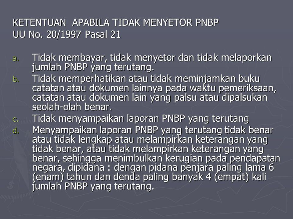 KETENTUAN APABILA TIDAK MENYETOR PNBP UU No. 20/1997 Pasal 21 a. Tidak membayar, tidak menyetor dan tidak melaporkan jumlah PNBP yang terutang. b. Tid