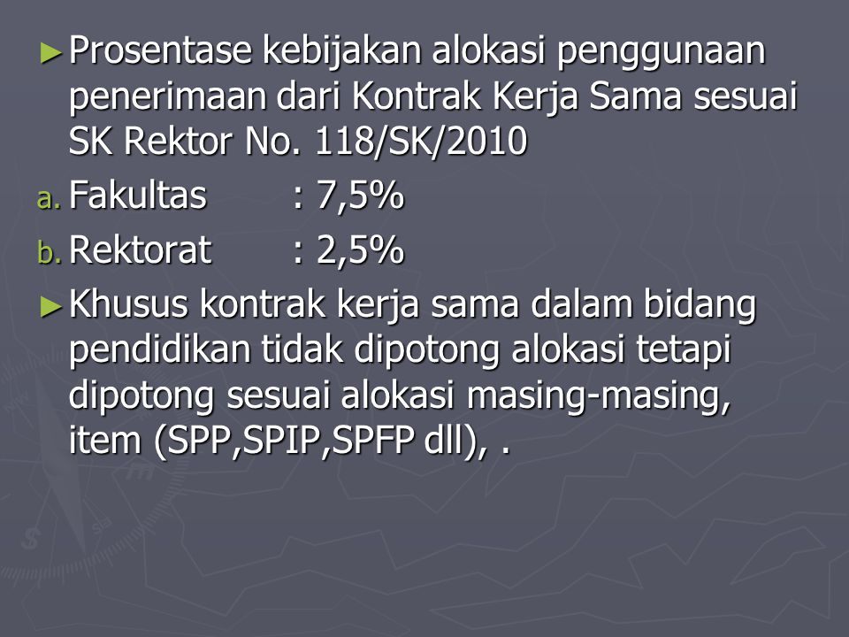 ► Prosentase kebijakan alokasi penggunaan penerimaan dari Kontrak Kerja Sama sesuai SK Rektor No. 118/SK/2010 a. Fakultas : 7,5% b. Rektorat: 2,5% ► K