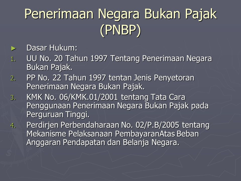 Penerimaan Negara Bukan Pajak (PNBP) ► Dasar Hukum: 1. UU No. 20 Tahun 1997 Tentang Penerimaan Negara Bukan Pajak. 2. PP No. 22 Tahun 1997 tentan Jeni